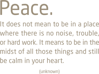 Peace. It does not mean to be in a place where there is no noise, trouble, or hard work. It means to be in the midst of all those things and still be calm in your heart.